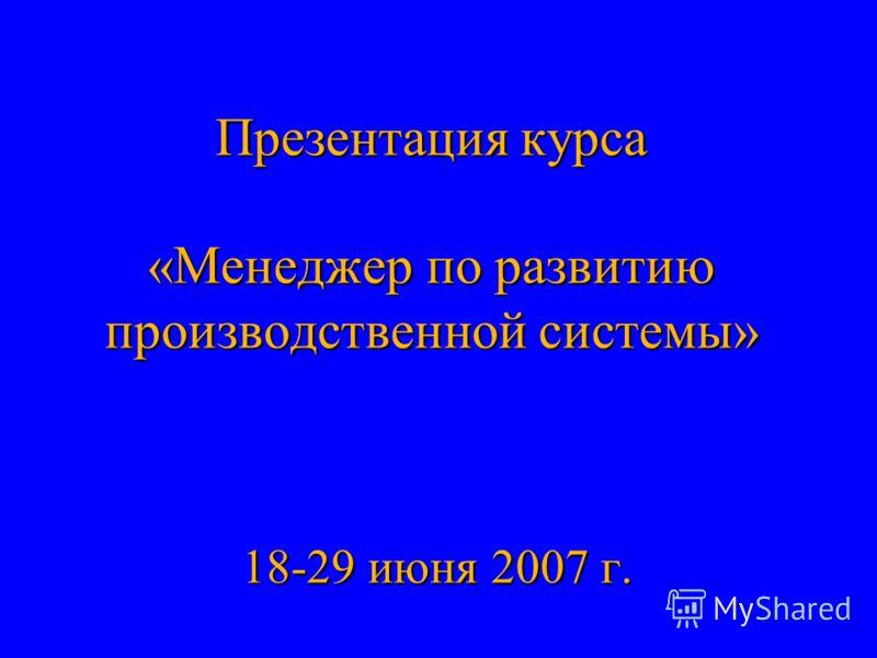 Презентация курса «Менеджер по развитию производственной системы» 18-29 июня 2007 г.