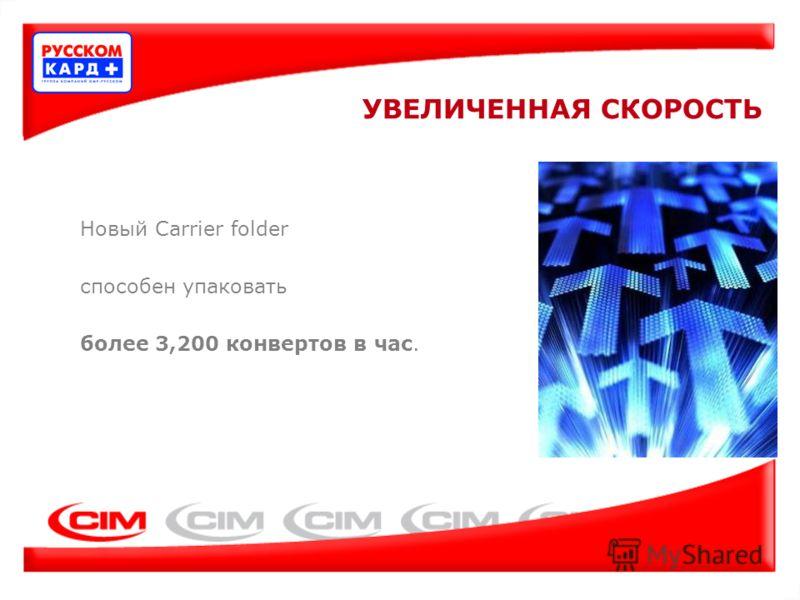 Новый Carrier folder способен упаковать более 3,200 конвертов в час. УВЕЛИЧЕННАЯ СКОРОСТЬ