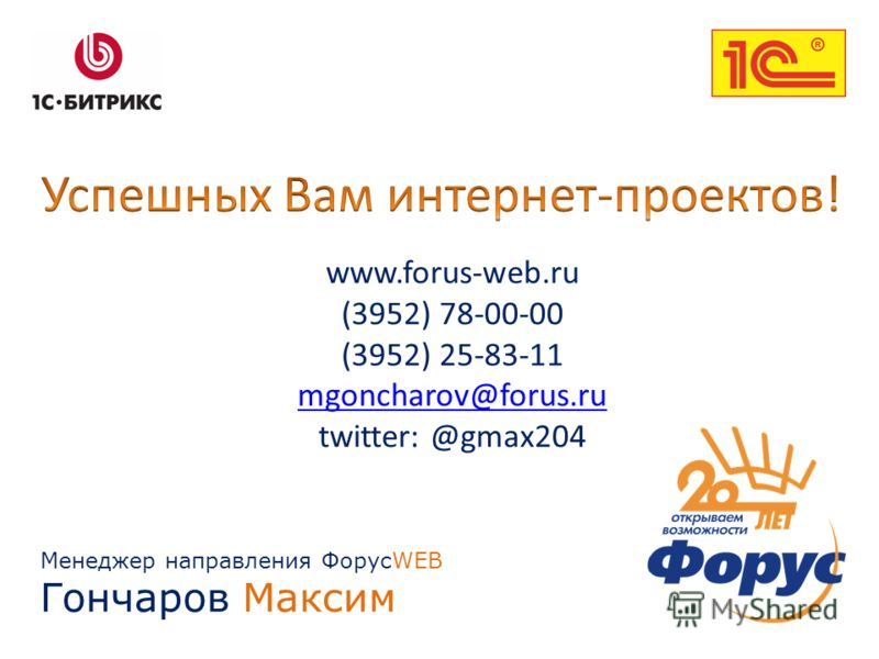Менеджер направления ФорусWEB Гончаров Максим www.forus-web.ru (3952) 78-00-00 (3952) 25-83-11 mgoncharov@forus.ru twitter: @gmax204