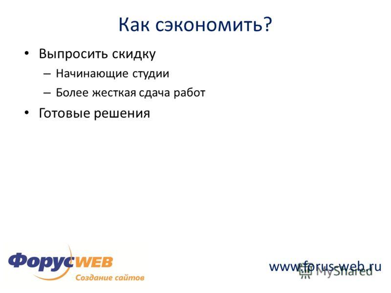 www.forus-web.ru Как сэкономить? Выпросить скидку – Начинающие студии – Более жесткая сдача работ Готовые решения