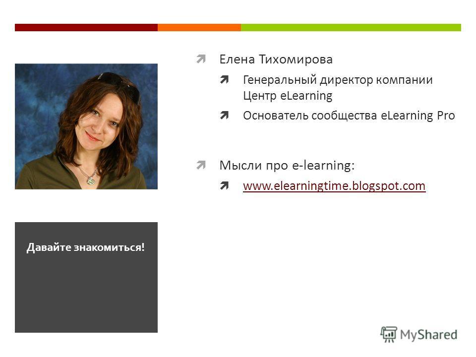 Елена Тихомирова Генеральный директор компании Центр eLearning Основатель сообщества eLearning Pro Мысли про e-learning: www.elearningtime.blogspot.com Давайте знакомиться!