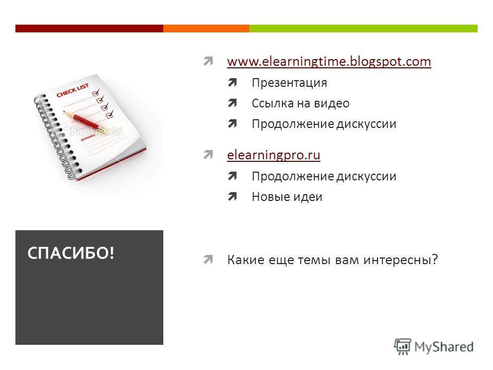 www.elearningtime.blogspot.com Презентация Ссылка на видео Продолжение дискуссии elearningpro.ru Продолжение дискуссии Новые идеи Какие еще темы вам интересны? СПАСИБО!
