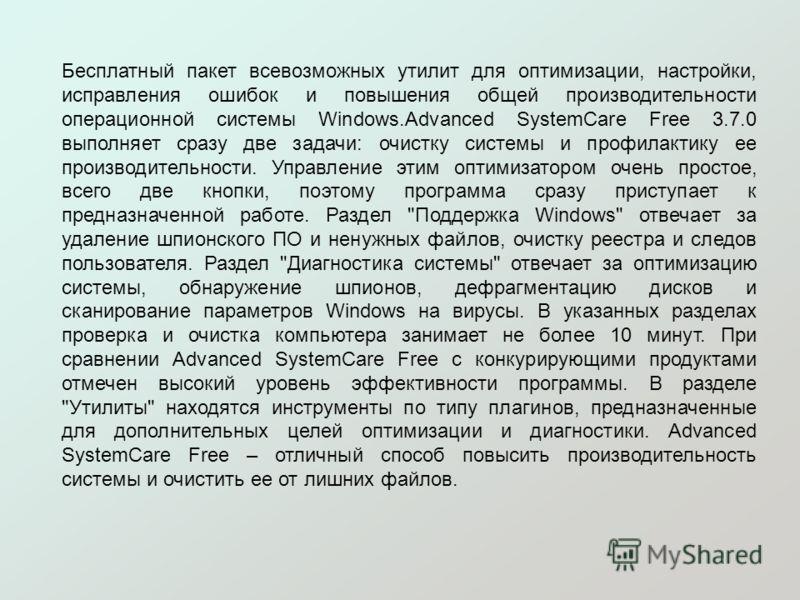 Бесплатный пакет всевозможных утилит для оптимизации, настройки, исправления ошибок и повышения общей производительности операционной системы Windows.Advanced SystemCare Free 3.7.0 выполняет сразу две задачи: очистку системы и профилактику ее произво