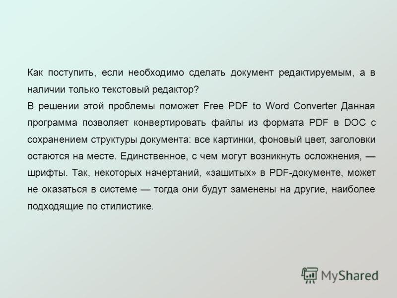 Как поступить, если необходимо сделать документ редактируемым, а в наличии только текстовый редактор? В решении этой проблемы поможет Free PDF to Word Converter Данная программа позволяет конвертировать файлы из формата PDF в DOC с сохранением структ