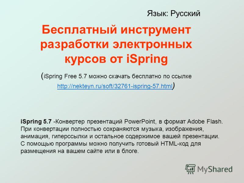 Бесплатный инструмент разработки электронных курсов от iSpring ( iSpring Free 5.7 можно скачать бесплатно по ссылке http://nekteyn.ru/soft/32761-ispring-57.html ) http://nekteyn.ru/soft/32761-ispring-57.html Язык: Русский iSpring 5.7 -Конвертер презе
