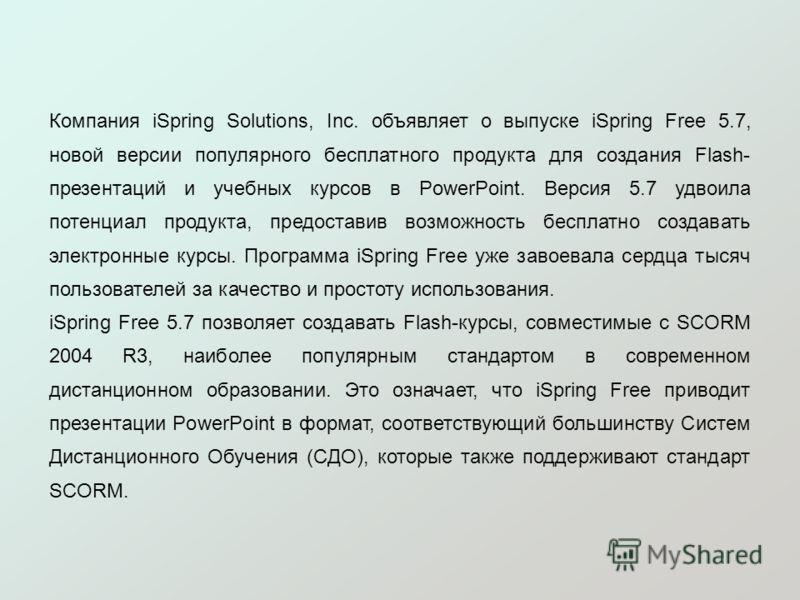 Компания iSpring Solutions, Inc. объявляет о выпуске iSpring Free 5.7, новой версии популярного бесплатного продукта для создания Flash- презентаций и учебных курсов в PowerPoint. Версия 5.7 удвоила потенциал продукта, предоставив возможность бесплат