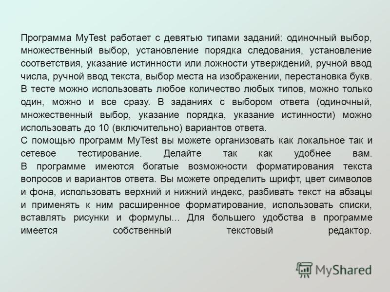 Программа MyTest работает с девятью типами заданий: одиночный выбор, множественный выбор, установление порядка следования, установление соответствия, указание истинности или ложности утверждений, ручной ввод числа, ручной ввод текста, выбор места на