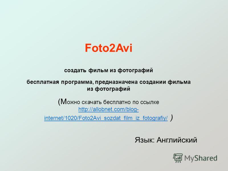 Foto2Avi создать фильм из фотографий бесплатная программа, предназначена создании фильма из фотографий (М ожно скачать бесплатно по ссылке http://allobnet.com/blog- internet/1020/Foto2Avi_sozdat_film_iz_fotografiy/ ) http://allobnet.com/blog- interne