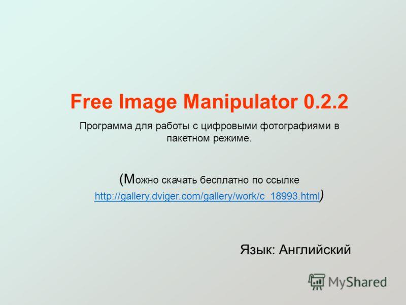Free Image Manipulator 0.2.2 Программа для работы с цифровыми фотографиями в пакетном режиме. (М ожно скачать бесплатно по ссылке http://gallery.dviger.com/gallery/work/c_18993.html ) http://gallery.dviger.com/gallery/work/c_18993.html Язык: Английск