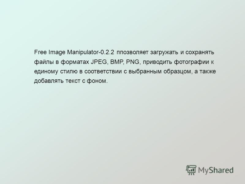 Free Image Manipulator-0.2.2 ппозволяет загружать и сохранять файлы в форматах JPEG, BMP, PNG, приводить фотографии к единому стилю в соответствии с выбранным образцом, а также добавлять текст с фоном.