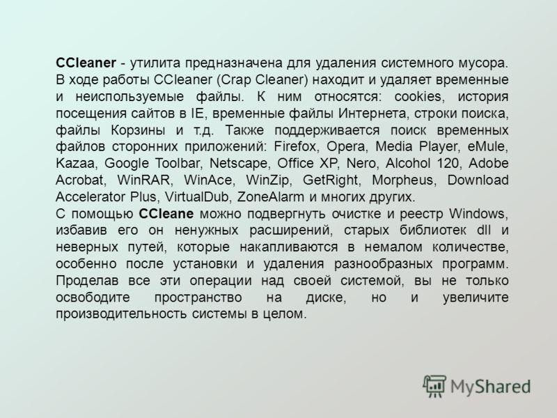 CCleaner - утилита предназначена для удаления системного мусора. В ходе работы CCleaner (Crap Cleaner) находит и удаляет временные и неиспользуемые файлы. К ним относятся: cookies, история посещения сайтов в IE, временные файлы Интернета, строки поис