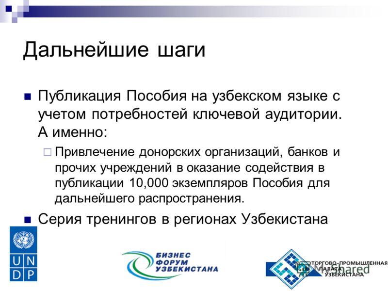 Дальнейшие шаги Публикация Пособия на узбекском языке с учетом потребностей ключевой аудитории. А именно: Привлечение донорских организаций, банков и прочих учреждений в оказание содействия в публикации 10,000 экземпляров Пособия для дальнейшего расп