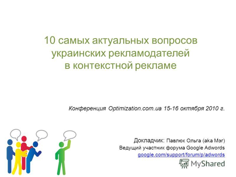 10 самых актуальных вопросов украинских рекламодателей в контекстной рекламе Конференция Optimization.com.ua 15-16 октября 2010 г. Докладчик: Павлюк Ольга (aka Мэг) Ведущий участник форума Google Adwords google.com/support/forum/p/adwords