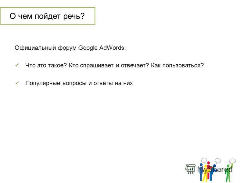 О чем пойдет речь? Официальный форум Google AdWords: Что это такое? Кто спрашивает и отвечает? Как пользоваться? Популярные вопросы и ответы на них
