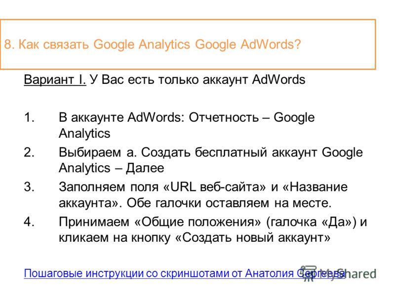 Вариант I. У Вас есть только аккаунт AdWords 1.В аккаунте AdWords: Отчетность – Google Analytics 2.Выбираем a. Создать бесплатный аккаунт Google Analytics – Далее 3.Заполняем поля «URL веб-сайта» и «Название аккаунта». Обе галочки оставляем на месте.