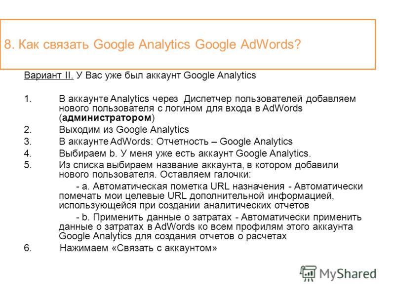 Вариант II. У Вас уже был аккаунт Google Analytics 1.В аккаунте Analytics через Диспетчер пользователей добавляем нового пользователя с логином для входа в AdWords (администратором) 2.Выходим из Google Analytics 3.В аккаунте AdWords: Отчетность – Goo