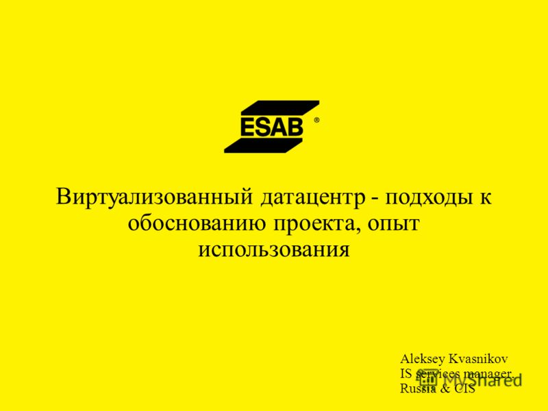 Aleksey Kvasnikov IS services manager, Russia & CIS Виртуализованный датацентр - подходы к обоснованию проекта, опыт использования