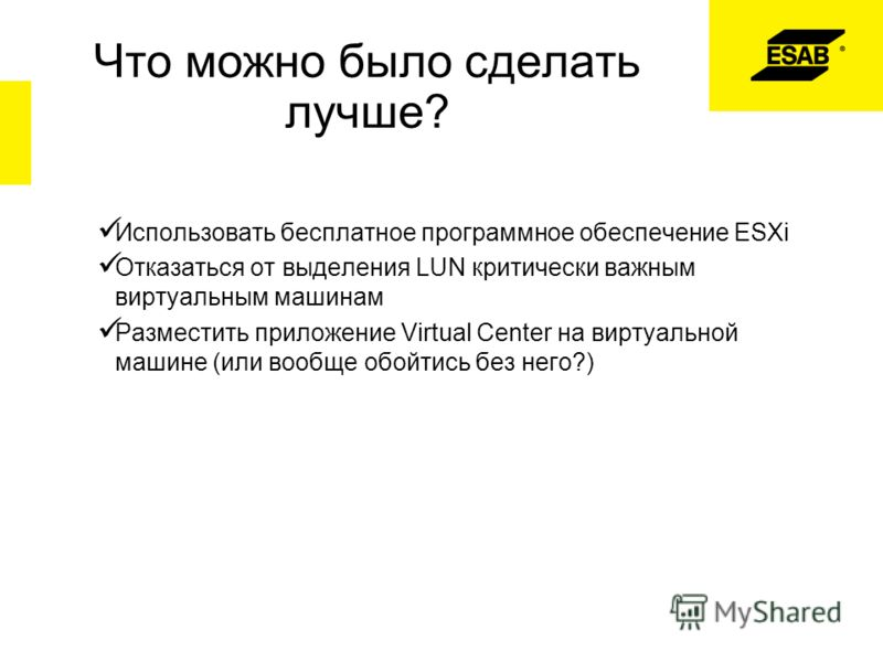 Что можно было сделать лучше? Использовать бесплатное программное обеспечение ESXi Отказаться от выделения LUN критически важным виртуальным машинам Разместить приложение Virtual Center на виртуальной машине (или вообще обойтись без него?)