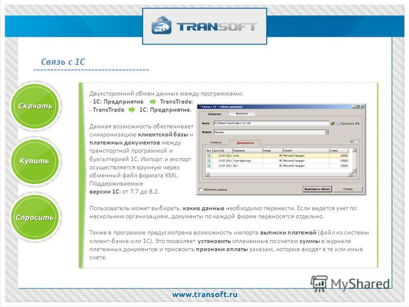 Связь с 1С Двухсторонний обмен данных между программами: - 1С: Предприятие TransTrade; - TransTrade 1С: Предприятие. Данная возможность обеспечивает синхронизацию клиентской базы и платежных документов между транспортной программой и бухгалтерией 1С.