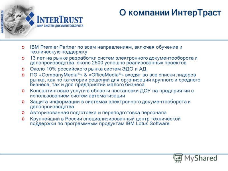 О компании ИнтерТраст IBM Premier Partner по всем направлениям, включая обучение и техническую поддержку 13 лет на рынке разработки систем электронного документооборота и делопроизводства, около 2500 успешно реализованных проектов Около 10% российско