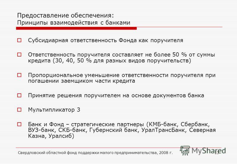 Свердловский областной фонд поддержки малого предпринимательства, 2008 г.13 Предоставление обеспечения: Принципы взаимодействия с банками Субсидиарная ответственность Фонда как поручителя Ответственность поручителя составляет не более 50 % от суммы к