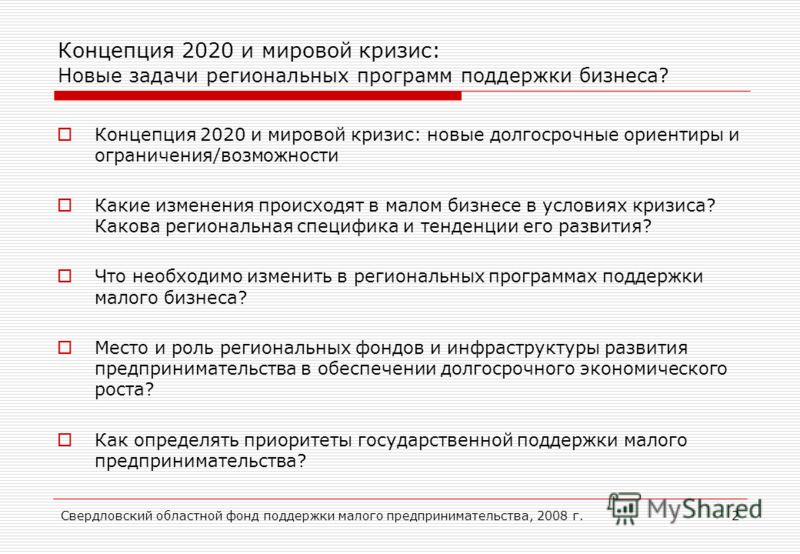 Свердловский областной фонд поддержки малого предпринимательства, 2008 г.2 Концепция 2020 и мировой кризис: Новые задачи региональных программ поддержки бизнеса? Концепция 2020 и мировой кризис: новые долгосрочные ориентиры и ограничения/возможности