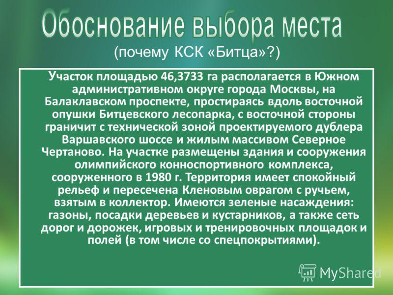 (почему КСК «Битца»?) У часток площадью 46,3733 га располагается в Южном административном округе города Москвы, на Балаклавском проспекте, простираясь вдоль восточной опушки Битцевского лесопарка, с восточной стороны граничит с технической зоной прое