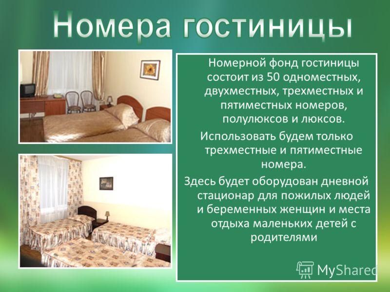 Номерной фонд гостиницы состоит из 50 одноместных, двухместных, трехместных и пятиместных номеров, полулюксов и люксов. Использовать будем только трехместные и пятиместные номера. Здесь будет оборудован дневной стационар для пожилых людей и беременны