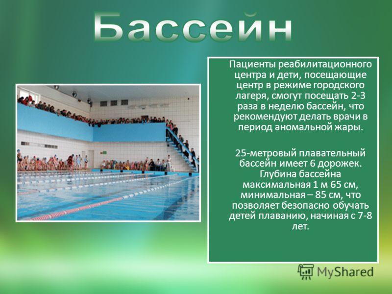 Пациенты реабилитационного центра и дети, посещающие центр в режиме городского лагеря, смогут посещать 2-3 раза в неделю бассейн, что рекомендуют делать врачи в период аномальной жары. 25-метровый плавательный бассейн имеет 6 дорожек. Глубина бассейн