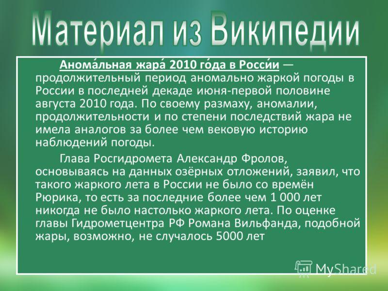 Анома́льная жара́ 2010 го́да в Росси́и продолжительный период аномально жаркой погоды в России в последней декаде июня-первой половине августа 2010 года. По своему размаху, аномалии, продолжительности и по степени последствий жара не имела аналогов з