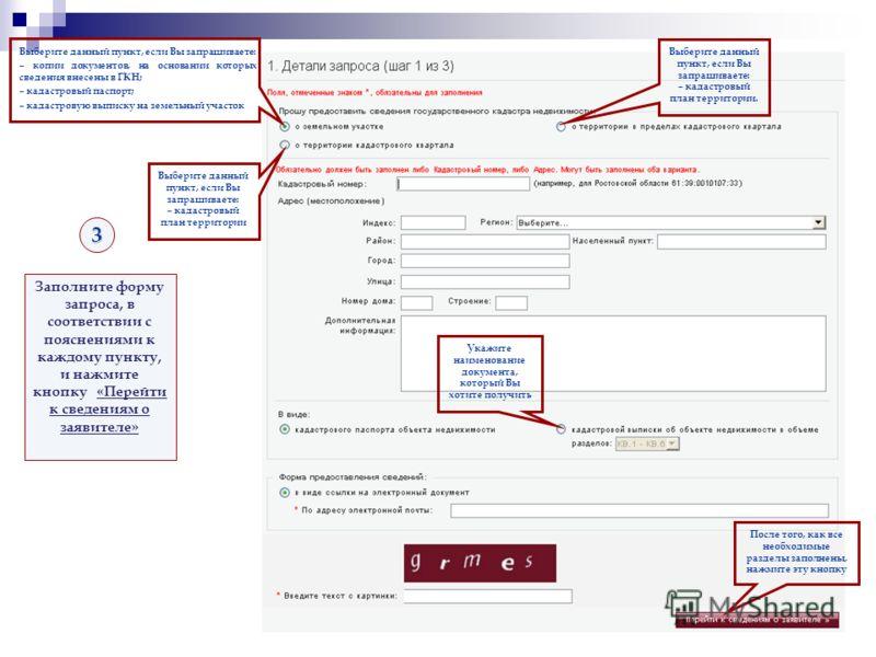 3 Заполните форму запроса, в соответствии с пояснениями к каждому пункту, и нажмите кнопку «Перейти к сведениям о заявителе» Выберите данный пункт, если Вы запрашиваете: – копии документов, на основании которых сведения внесены в ГКН; – кадастровый п