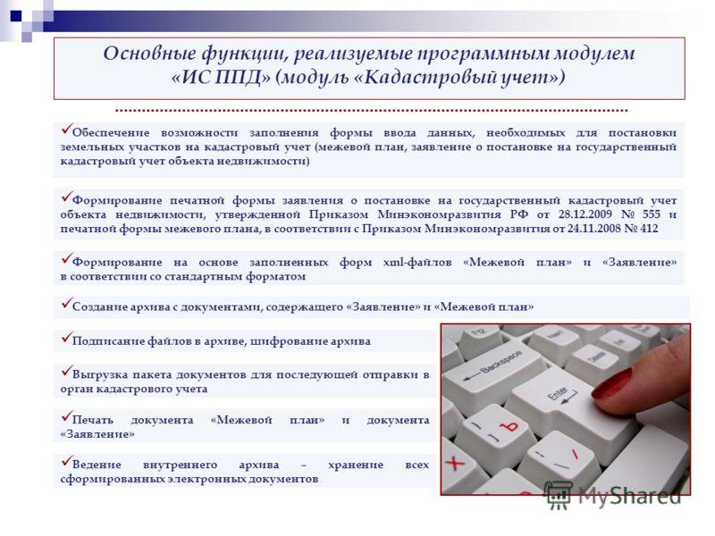 Основные функции, реализуемые программным модулем «ИС ППД» (модуль «Кадастровый учет») Обеспечение возможности заполнения формы ввода данных, необходимых для постановки земельных участков на кадастровый учет (межевой план, заявление о постановке на г