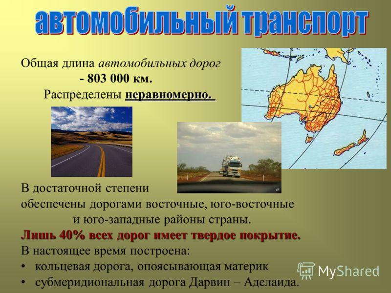 Общая длина автомобильных дорог - 803 000 км. неравномерно. Распределены неравномерно. В достаточной степени обеспечены дорогами восточные, юго-восточные и юго-западные районы страны. Лишь 40% всех дорог имеет твердое покрытие. В настоящее время пост