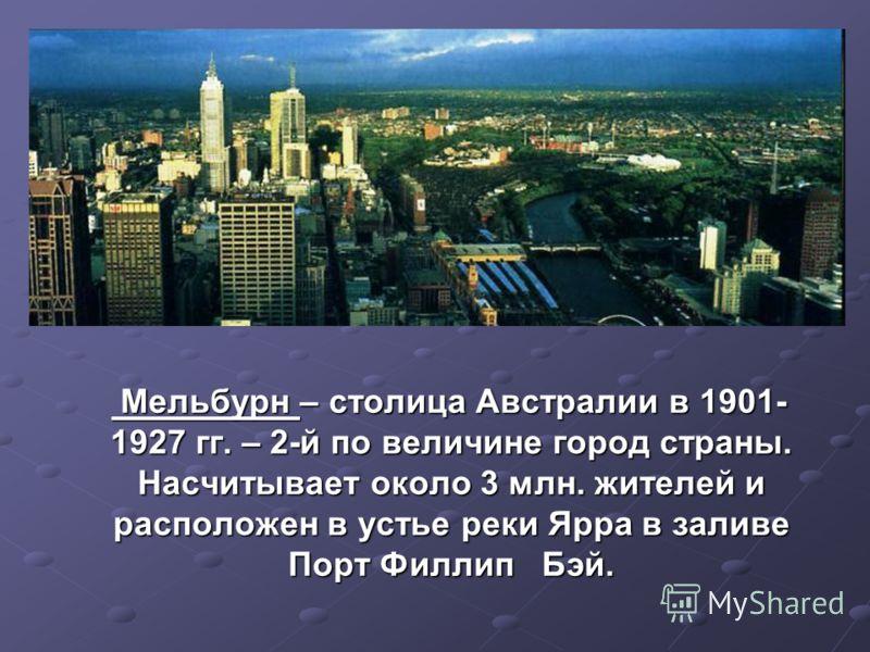 Мельбурн – столица Австралии в 1901- 1927 гг. – 2-й по величине город страны. Насчитывает около 3 млн. жителей и расположен в устье реки Ярра в заливе Порт Филлип Бэй. Мельбурн – столица Австралии в 1901- 1927 гг. – 2-й по величине город страны. Насч