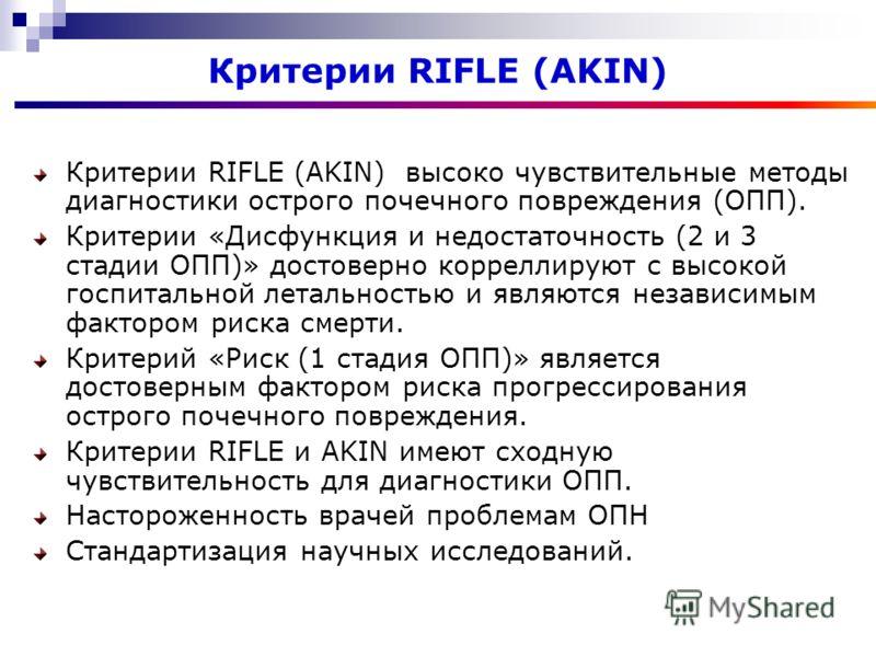 Критерии RIFLE (AKIN) Критерии RIFLE (AKIN) высоко чувствительные методы диагностики острого почечного повреждения (ОПП). Критерии «Дисфункция и недостаточность (2 и 3 стадии ОПП)» достоверно корреллируют с высокой госпитальной летальностью и являютс