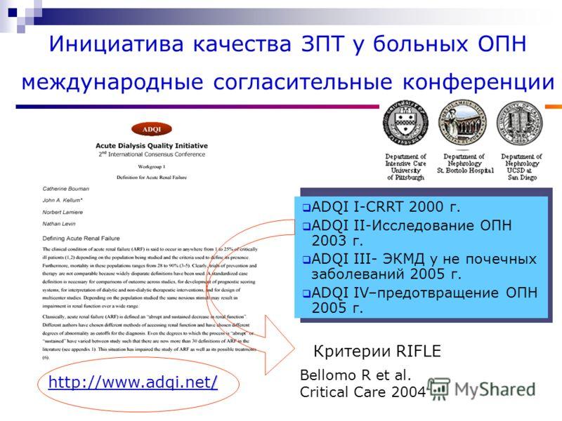 Инициатива качества ЗПТ у больных ОПН международные согласительные конференции / http://www.adqi.net/ ADQI I-CRRT 2000 г. ADQI II-Исследование ОПН 2003 г. ADQI III- ЭКМД у не почечных заболеваний 2005 г. ADQI IV–предотвращение ОПН 2005 г. Критерии RI