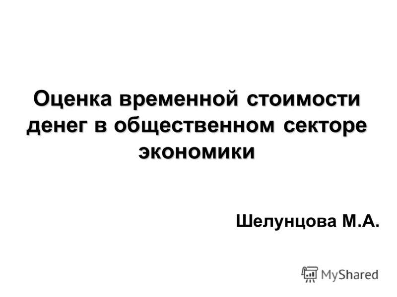 Оценка временной стоимости денег в общественном секторе экономики Шелунцова М.А.