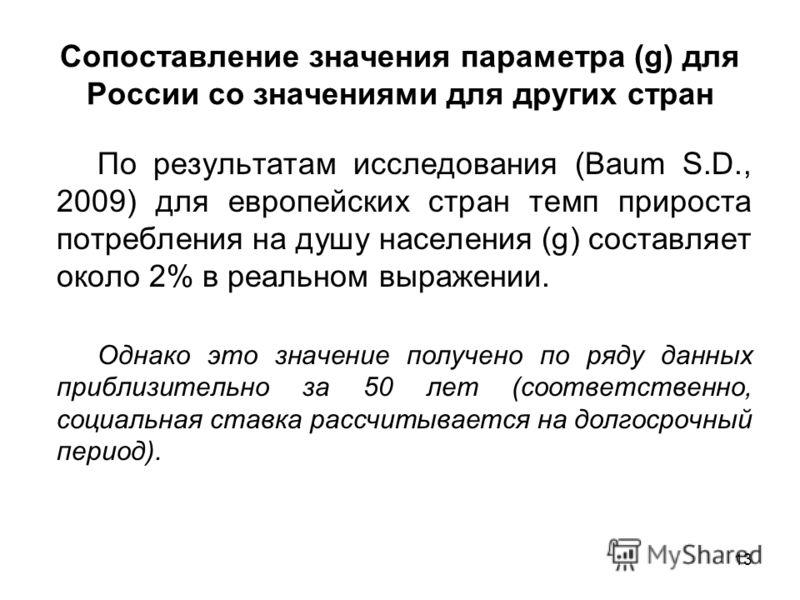 13 Сопоставление значения параметра (g) для России со значениями для других стран По результатам исследования (Baum S.D., 2009) для европейских стран темп прироста потребления на душу населения (g) составляет около 2% в реальном выражении. Однако это