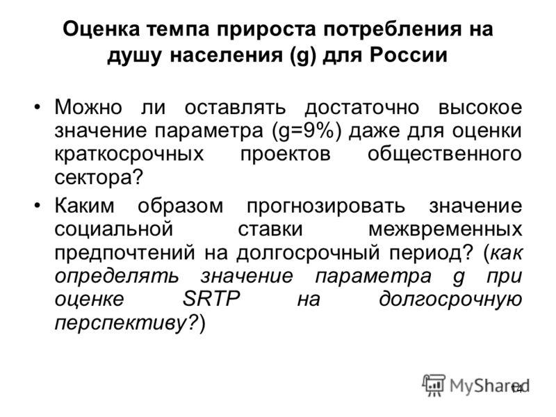 14 Оценка темпа прироста потребления на душу населения (g) для России Можно ли оставлять достаточно высокое значение параметра (g=9%) даже для оценки краткосрочных проектов общественного сектора? Каким образом прогнозировать значение социальной ставк