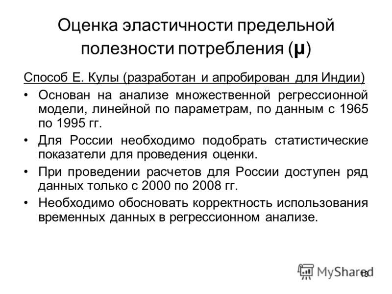 18 Оценка эластичности предельной полезности потребления ( μ ) Способ Е. Кулы (разработан и апробирован для Индии) Основан на анализе множественной регрессионной модели, линейной по параметрам, по данным с 1965 по 1995 гг. Для России необходимо подоб