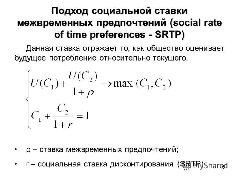 6 Подход социальной ставки межвременных предпочтений (social rate of time preferences - SRTP) Данная ставка отражает то, как общество оценивает будущее потребление относительно текущего. ρ – ставка межвременных предпочтений; r – социальная ставка дис