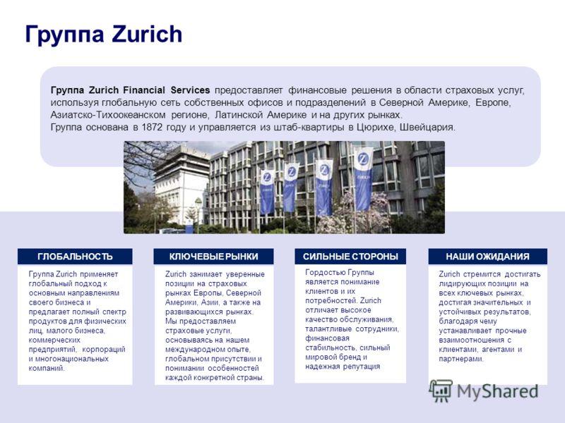 Группа Zurich Financial Services предоставляет финансовые решения в области страховых услуг, используя глобальную сеть собственных офисов и подразделений в Северной Америке, Европе, Азиатско-Тихоокеанском регионе, Латинской Америке и на других рынках