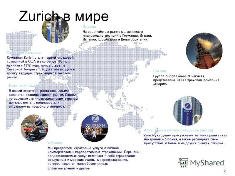 2 Zurich в мире Россия Группа Zurich Financial Services представлена ООО Страховая Компания «Цюрих» Европа На европейском рынке мы занимаем лидирующие позиции в Германии, Италии, Испании, Швейцарии и Великобритании. Латинская Америка В нашей стратеги