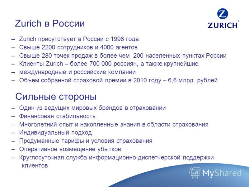 Zurich в России –Zurich присутствует в России с 1996 года –Свыше 2200 сотрудников и 4000 агентов –Свыше 280 точек продаж в более чем 200 населенных пунктах России –Клиенты Zurich – более 700 000 россиян, а также крупнейшие –международные и российские