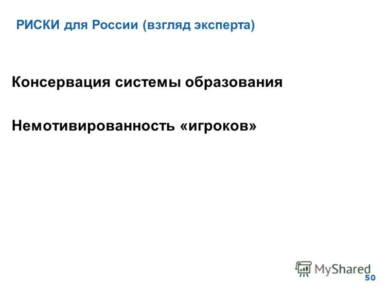 РИСКИ для России (взгляд эксперта) 50 Консервация системы образования Немотивированность «игроков»