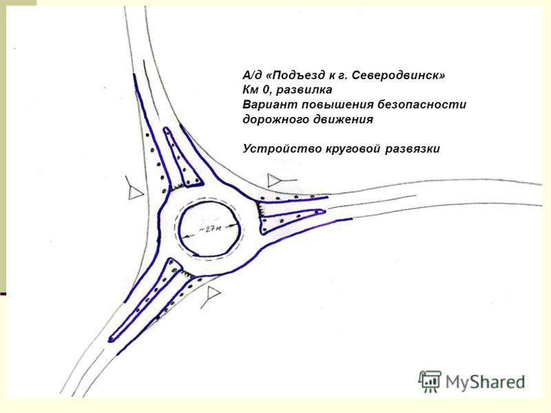 А/д «Подъезд к г. Северодвинск» Км 0, развилка Вариант повышения безопасности дорожного движения Устройство круговой развязки