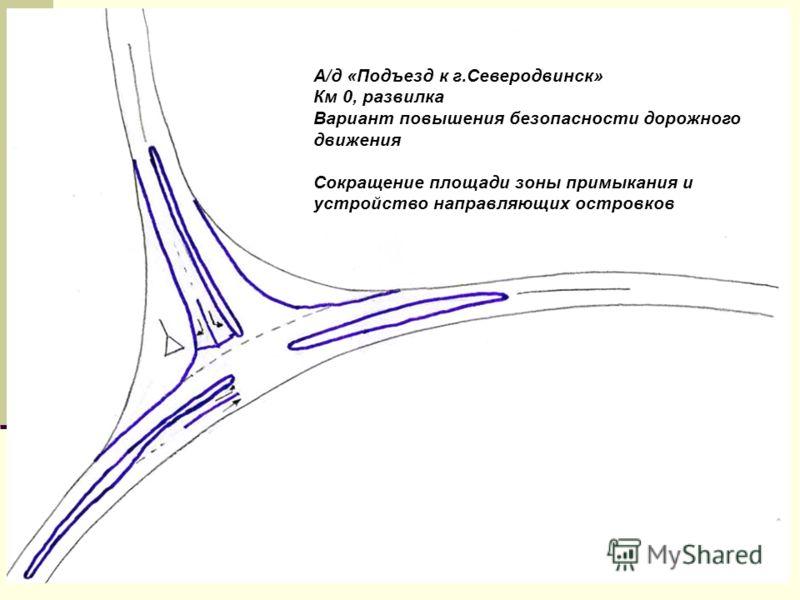 А/д «Подъезд к г.Северодвинск» Км 0, развилка Вариант повышения безопасности дорожного движения Сокращение площади зоны примыкания и устройство направляющих островков