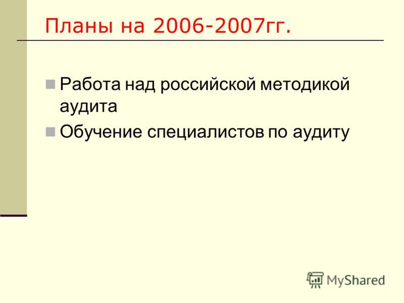 Планы на 2006-2007гг. Работа над российской методикой аудита Обучение специалистов по аудиту