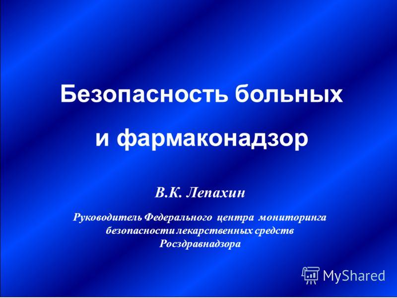 В.К. Лепахин Руководитель Федерального центра мониторинга безопасности лекарственных средств Росздравнадзора Безопасность больных и фармаконадзор