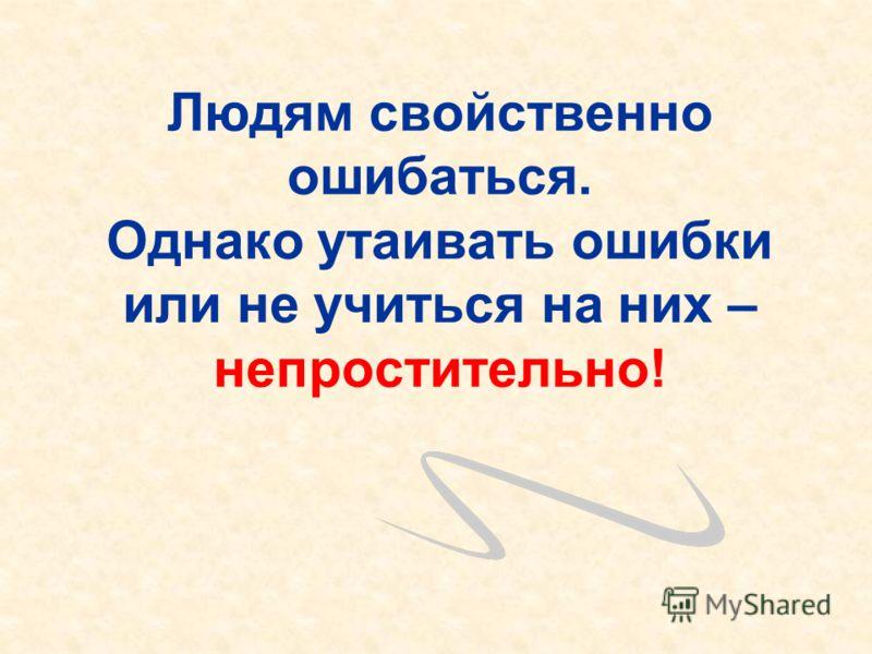 Людям свойственно ошибаться. Однако утаивать ошибки или не учиться на них – непростительно!